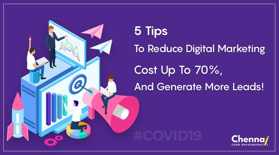 5 Tips to Reduce Digital Marketing Cost Up To 70%, and Generate More Leads!